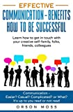 Effective Communication - benefits how to be successful: Communication - Easier? Casual? Complicated? or What? Learn how to get in touch with your creative self-family, folks, friends, colleagues
