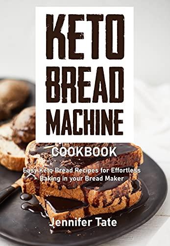 Keto Bread Machine Cookbook: Easy Keto Bread Recipes for Effortless Baking in Your Bread Maker (Keto Baking Cookbook)