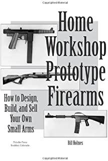 Home Workshop Prototype Firearms: How to Design, Build, and Sell Your Own Small Arms