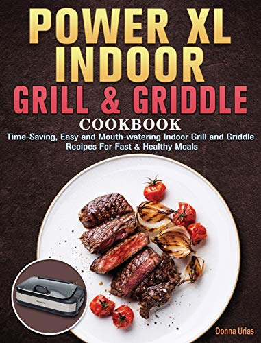 Power XL Indoor Grill and Griddle Cookbook For Beginners: Time-Saving, Easy and Mouth-watering Indoor Grill and Griddle Recipes For Fast & Healthy Meals