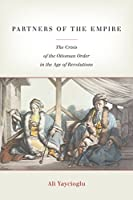 Partners of the Empire: The Crisis of the Ottoman Order in the Age of Revolutions