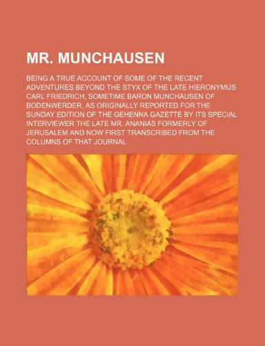 Mr. Munchausen; Being a True Account of Some of the Recent Adventures Beyond the Styx of the Late Hieronymus Carl Friedrich, Sometime Baron Munchausen ... the Sunday Edition of the Gehenna Gazette by