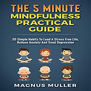 The 5 Minute Mindfulness Practical Guide: 20 Simple Habits to Lead a Stress Free Life, Reduce Anxiety and Treat Depression     The 5 Minute Self Help Series              By:                                                                                                                                 Magnus Muller                               Narrated by:                                                                                                                                 Robert Plank                      Length: 53 mins     Not rated yet     Overall 0.0