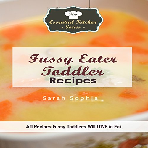 Fussy Eater Toddler Recipes: 40 Recipes Fussy Toddlers Will LOVE to Eat audiobook cover art