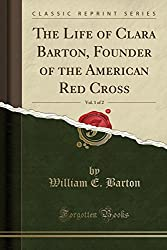 Image: The Life of Clara Barton, Founder of the American Red Cross, Vol. 1 of 2 (Classic Reprint) | Paperback: 394 pages | by William E. Barton (Author). Publisher: Forgotten Books (April 19, 2018)