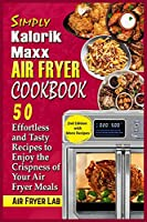 Simply Kalorik Maxx Air Fryer Cookbook: 50 Effortless and Tasty Recipes to Enjoy the Crispness of Your Air Fryer Meals