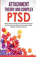Attachment Theory and Complex Ptsd: Simple, Effective Techniques for Overcoming Trauma and Post-Traumatic Stress Disorder. Overcome Fear, anxiety, depression and Improve Your Life