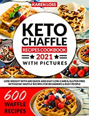 KETO CHAFFLE RECIPES COOKBOOK 2021 WITH PICTURES: Lose Weight with 600 Quick and Easy Low-Carb & Gluten Free Ketogenic Waffle Formulas for Beginners & Busy People
