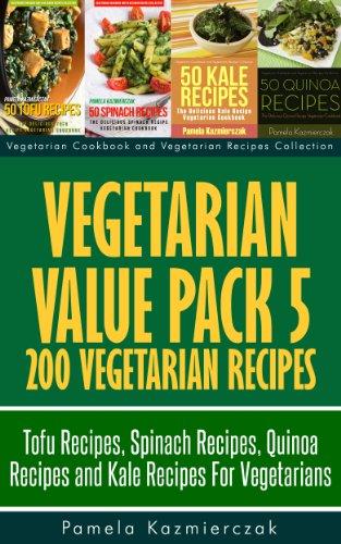 Vegetarian Value Pack 5 - 200 Vegetarian Recipes – Tofu Recipes, Spinach Recipes, Quinoa Recipes and Kale Recipes For Vegetarians (Vegetarian Cookbook and Vegetarian Recipes Collec