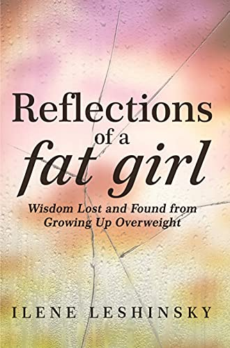 Reflections of a Fat Girl: Wisdom Lost and Found From Growing Up Overweight
