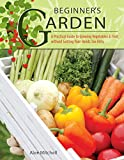 Beginner's Garden: A Practical Guide to Growing Vegetables & Fruit without Getting Your Hands Too Dirty (IMM Lifestyle) Gardening Tips, Recipes, & Projects for Beginners; Includes Herbs & Small Spaces