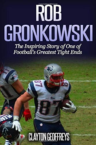 Rob Gronkowski: The Inspiring Story of One of Footballs Greatest Tight Ends (Football Biography Books)