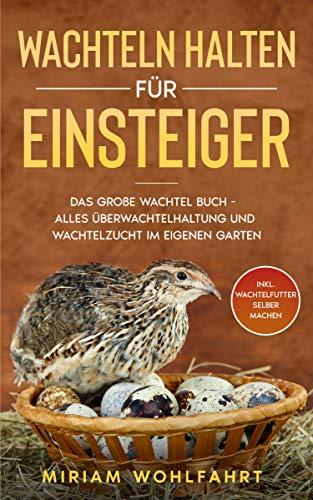 WACHTELN HALTEN FÜR EINSTEIGER: Das große Wachtel Buch - Alles über Wachtelhaltung und Wachtelzucht im eigenen Garten - Inkl. Wachtelfutter selber machen