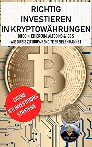 Richtig investieren in Kryptowährungen: Bitcoin, Ethereum, Altcoins & ICO's: Wie du bis zu 1100% Rendite erzielen kannst
