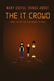 Many Useful Things About The IT Crowd: Every Fan Of The Film Should To Know: The IT Crowd Film Book For Fan