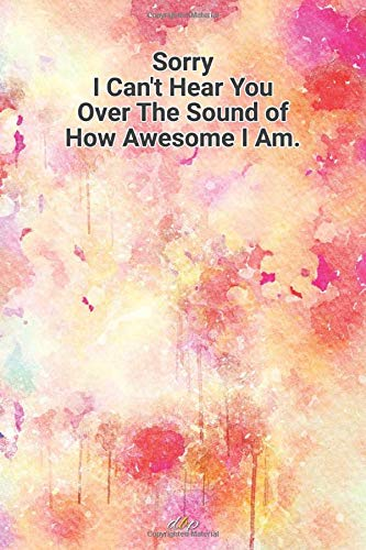 Sorry I can\'t hear you over the sound of how awesome I am.: Lined journal, notebook, college ruled diary for best inspirational and motivational ... paper cute notebook pages. 6 in x 9 in Cover