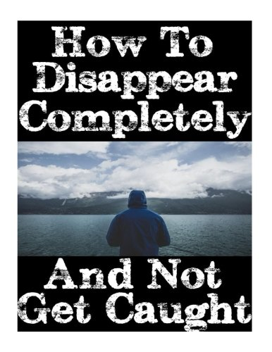How To Disappear Completely and Not Get Caught: 26 Lessons On How To Evade The Authorities, Establish A New Identity, and Start A New Life Without Leaving A Trace
