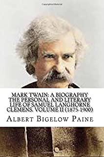 Mark Twain: A Biography: The Personal And Literary Life Of Samuel Langhorne Clemens. Volume II (1875-1900)