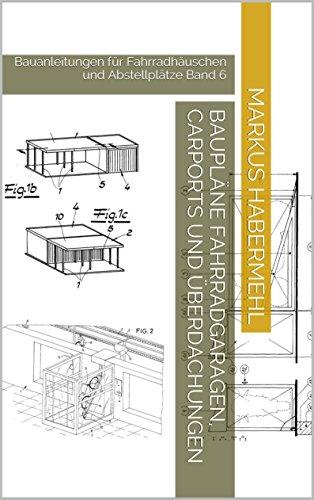 Baupläne Fahrradgaragen, Carports und Überdachungen: Bauanleitungen für Fahrradhäuschen und Abstellplätze Band 6