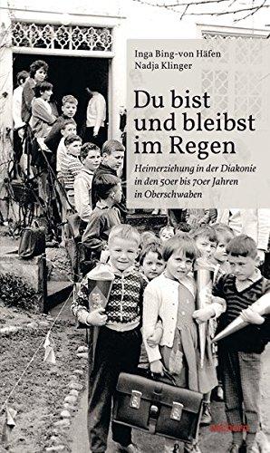Du bist und bleibst im Regen: Heimerziehung in der Diakonie in den 50er bis 70er Jahren in Oberschwaben