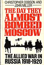 The Day They Almost Bombed Moscow: The Allied War in Russia 1918-1920