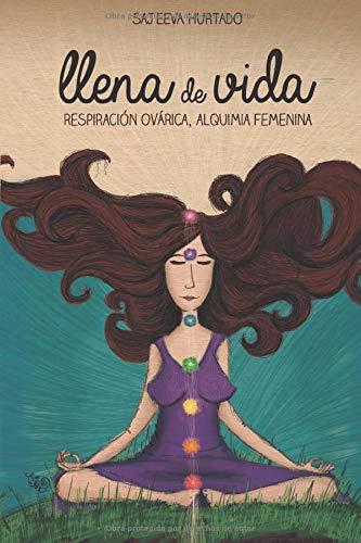 Llena De Vida: Respiración Ovárica, Alquimia Femenina (Spanish Edition)