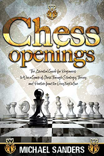 Chess Openings: The Essential Guide for Beginners to Win a Game of Chess Through Strategy, Theory and Practice from the Very First Move (Become a better chess player) (English Edition)