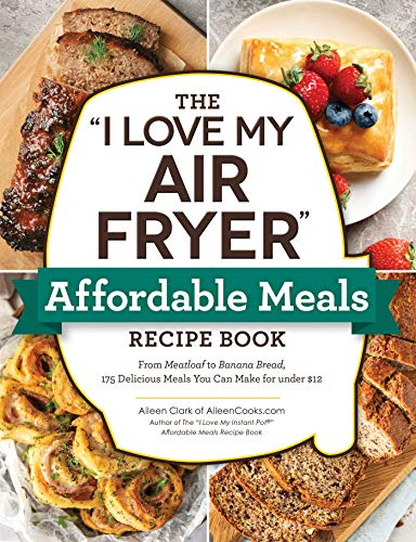 "The ""I Love My Air Fryer"" Affordable Meals Recipe Book: From Meatloaf to Banana Bread, 175 Delicious Meals You Can Make for under $12 (""I Love My"" Series)"