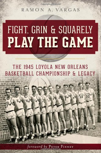Download Fight, Grin & Squarely Play The Game: The 1945 Loyola New Orleans Basketball Championship & Legacy 