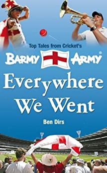 Everywhere We Went: Top Tales from Cricket's Barmy Army by [Ben Dirs]