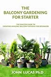 The Balcony Gardening For Starters: The Master Guide To Creating Amazing Balcony Designs For Beginners