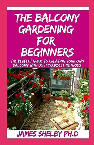 THE BALCONY GARDENING FOR BEGINNERS: The Perfect Guide To Creating Your Own Balcony With Do It Yourself Methods