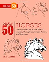 Draw 50 Horses: The Step-by-Step Way to Draw Broncos, Arabians, Thoroughbreds, Dancers, Prancers, and Many More... by Lee J. Ames(2012-09-11)