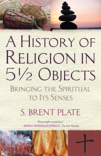 A History of Religion in 5½ Objects: Bringing the Spiritual to Its Senses
