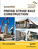 Essential Prefab Straw Bale Construction: The Complete Step-by-Step Guide (Sustainable Building Essentials Series Book 2)