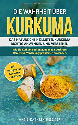 Die Wahrheit über Kurkuma: Das natürliche Heilmittel Kurkuma richtig anwenden und verstehen. Wie Sie Kurkuma bei Entzündungen, Arthrose, Demenz &Verdauungsproblemen anwenden inkl. Rezepte für Kosmetik