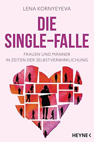 Die Single-Falle: Frauen und Männer in Zeiten der Selbstverwirklichung