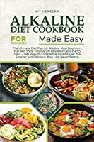 Alkaline Diet Cookbook for Beginners Made Easy: The Ultimate Diet Plan for Alkaline Meal Beginners that Will Show Positive pH Results in Less than 5 Days - Get Reay to Experience Alkaline Diet in a Smarter and Delicious Way Like Never Before