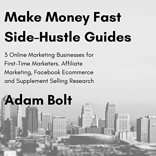 Make Money Fast Side-Hustle Guides: 3 Online Marketing Businesses for First-Time Marketers. Affiliate Marketing, Facebook Ecommerce and Supplement Selling Research