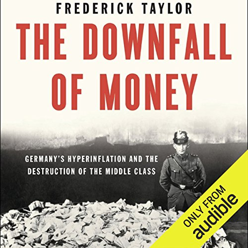 The Downfall of Money     Germany's Hyperinflation and the Destruction of the Middle Class              By:                                                                                                                                 Frederick Taylor                               Narrated by:                                                                                                                                 Mark Ashby                      Length: 12 hrs and 58 mins     8 ratings     Overall 4.5