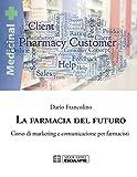 La farmacia del futuro. Corso di marketing e comunicazione per farmacisti