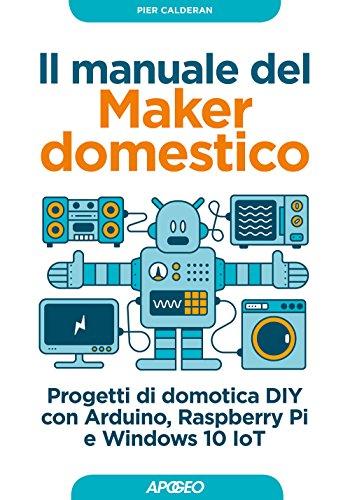 Il manuale del maker domestico. Progetti di domotica DIY con Arduino, Raspberry...