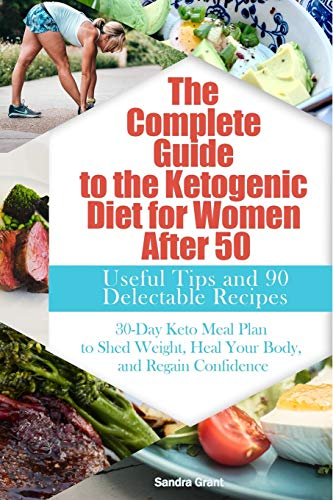 The Complete Guide to the Ketogenic Diet for Women After 50: Useful Tips and 90 Delectable Recipes  30-Day Keto Meal Plan to Shed Weight, Heal Your Body, and Regain Confidence