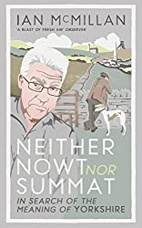 Books Set in Yorkshire: Neither Nowt Nor Summat: In Search of the Meaning of Yorkshire by Ian McMillan. yorkshire books, yorkshire novels, yorkshire literature, yorkshire fiction, yorkshire authors, best books set in yorkshire, popular books set in yorkshire, books about yorkshire, yorkshire reading challenge, yorkshire reading list, york books, leeds books, bradford books, yorkshire packing list, yorkshire travel, yorkshire history, yorkshire travel books, yorkshire books to read, books to read before going to yorkshire, novels set in yorkshire, books to read about yorkshire