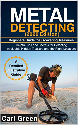 METAL DETECTING (2020 Edition): Beginners Guide to Discovering Treasures: Helpful Tips and Secrets for Detecting Invaluable Hidden Treasure and the Right Locations (English Edition)