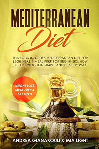 Mediterranean Diet: This Book Inlcudes Mediterranean Diet for Beginners & Meal Prep for Beginners. How to Lose Weight in Simple and Healthy Way.