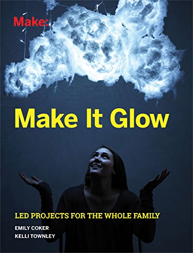 Make It Glow: Light-Up Projects for the Whole Family