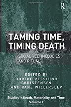 Taming Time, Timing Death: Social Technologies and Ritual (Studies in Death, Materiality and the Origin of Time)