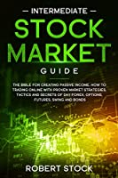 Intermediate Stock Market Guide: The Bible For Creating Passive Income. How To Trade Online With Proven Market Strategies, Tactics And Secrets For Day Trading, Forex, Options, Futures, Swing And Bonds.
