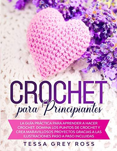 CROCHET PARA PRINCIPIANTES: La guía práctica para aprender a hacer crochet. Domina los puntos de crochet y crea maravillosos proyectos gracias a las ilustraciones paso a paso incluidas.